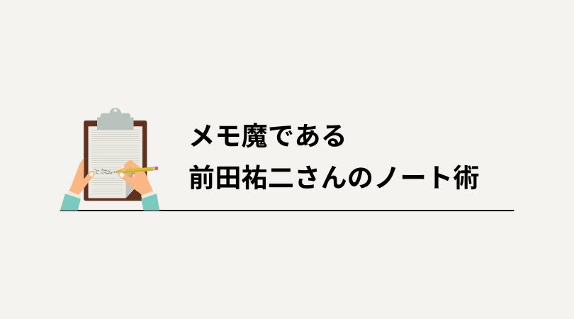 メモ魔である前田祐二さんのノート術|実際に使っているメモ帳も紹介