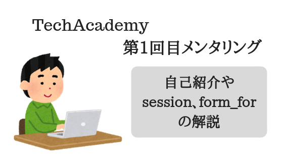 TechAcademy第1回目メンタリング~自己紹介やsession、form_forの解説~