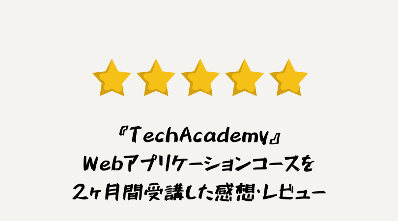 プログラミングスクール「テックアカデミー」のWebアプリケーションコースを2ヶ月間受講した感想・レビュー